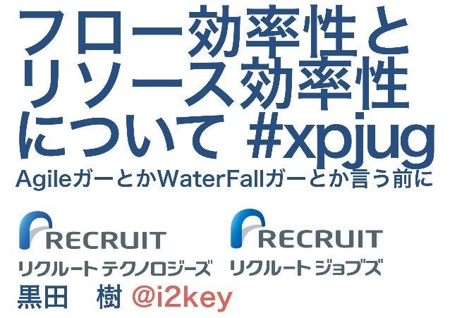 フロー効率性と リソース効率性 について #xpjug 黒田 樹 @i2key リクルートジョブズ リクルートテクノロジーズ AgileガーとかWaterFallガーとか言う前に