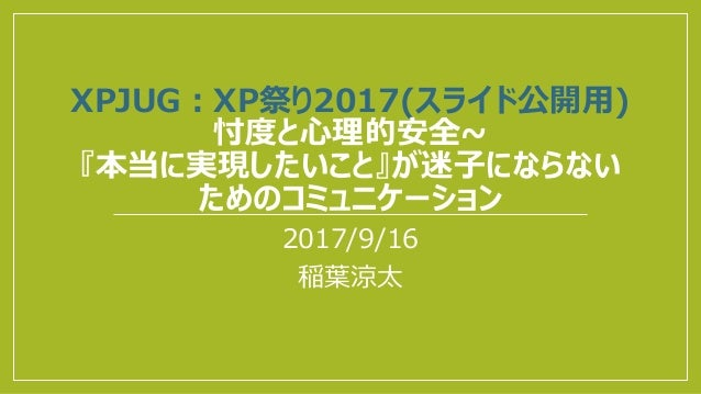 XPJUG:XP祭り2017(スライド公開用) 忖度と心理的安全~ 『本当に実現したいこと』が迷子にならない ためのコミュニケーション 2017/9/16 稲葉涼太