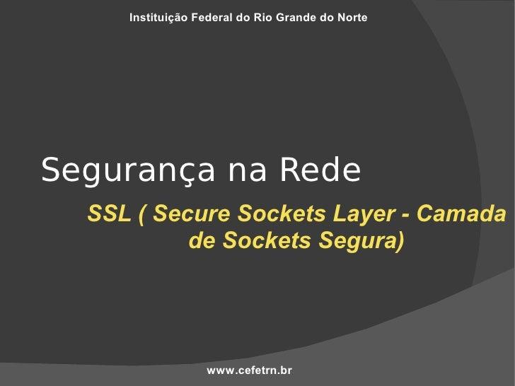 Instituição Federal do Rio Grande do Norte     Segurança na Rede   SSL ( Secure Sockets Layer - Camada            de Socke...