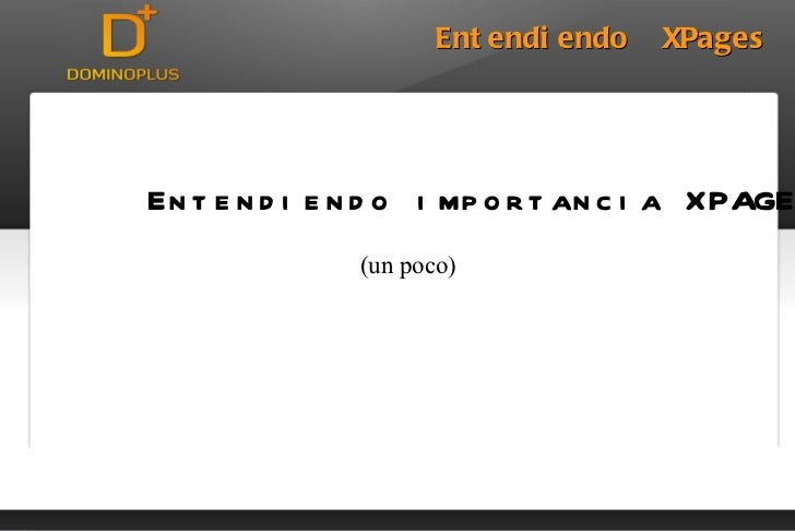 <ul><li>DominoPlus </li></ul>Entendiendo  XPages Entendiendo importancia XPAGES (un poco)