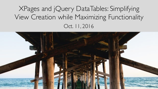 XPages and jQuery DataTables: Simplifying View Creation while Maximizing Functionality Oct. 11, 2016