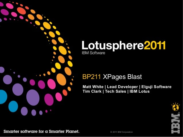 © 2011 IBM Corporation BP211 XPages Blast Matt White | Lead Developer | Elguji Software Tim Clark | Tech Sales | IBM Lotus