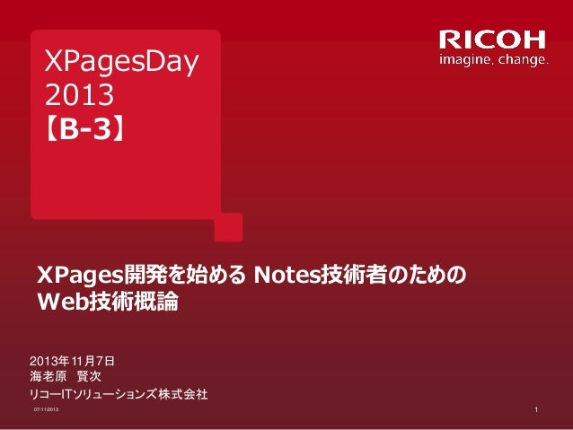 XPagesDay 2013 【B-3】  XPages開発を始める Notes技術者のための Web技術概論 2013年11月7日 海老原 賢次 リコーITソリューションズ株式会社 07/11/2013  1