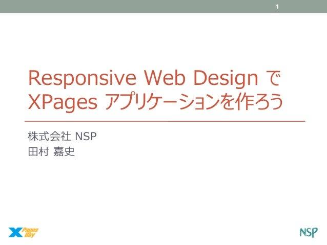 1  Responsive Web Design で XPages アプリケーションを作ろう 株式会社 NSP 田村 嘉史