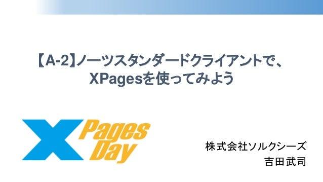 【A-2】ノーツスタンダードクライアントで、 XPagesを使ってみよう  株式会社ソルクシーズ  吉田武司