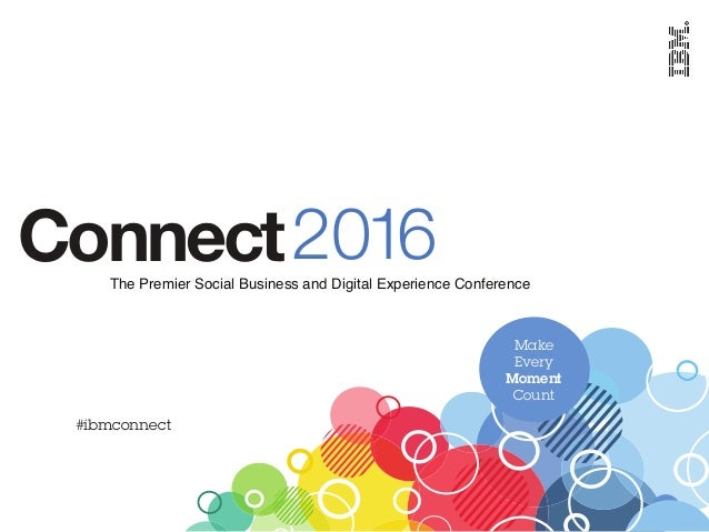 2016ConnectThe Premier Social Business and Digital Experience Conference #ibmconnect Make Every Moment Count