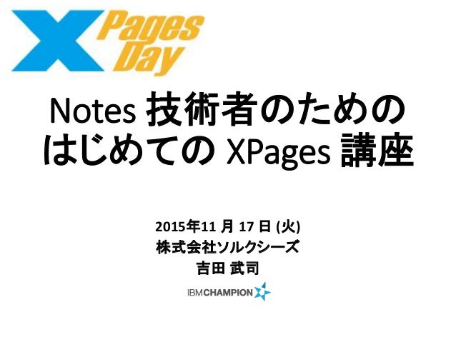 Notes 技術者のための はじめての XPages 講座 2015年11 月 17 日 (火) 株式会社ソルクシーズ 吉田 武司