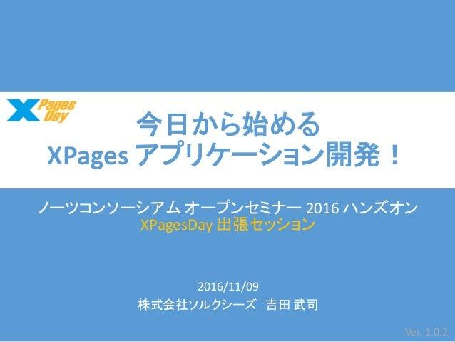 今日から始める XPages アプリケーション開発! ノーツコンソーシアム オープンセミナー 2016 ハンズオン XPagesDay 出張セッション 2016/11/09 株式会社ソルクシーズ 吉田 武司 Ver. 1.0.2