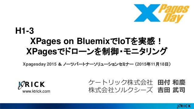 www.ktrick.com H1-3 XPages on BluemixでIoTを実感! XPagesでドローンを制御・モニタリング Xpagesday 2015 & ノーツパートナーソリューションセミナー (2015年11月18日) ケート...