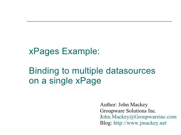 xPages Example:  Binding to multiple datasources on a single xPage Author: John Mackey Groupware Solutions Inc. J [email_a...