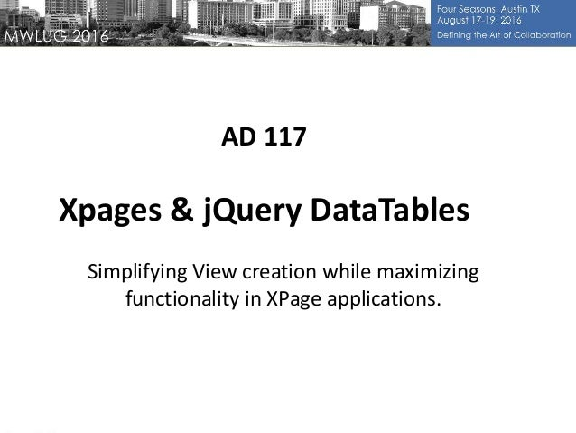 AD 117 Xpages & jQuery DataTables Simplifying View creation while maximizing functionality in XPage applications.