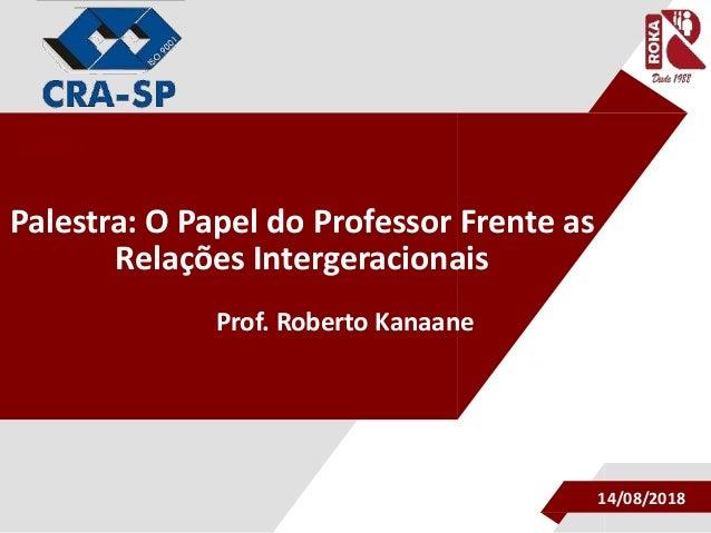""""""" Palestra: O Papel do Professor Frente as Relações Intergeracionais Prof. Roberto Kanaane 14/08/2018"""