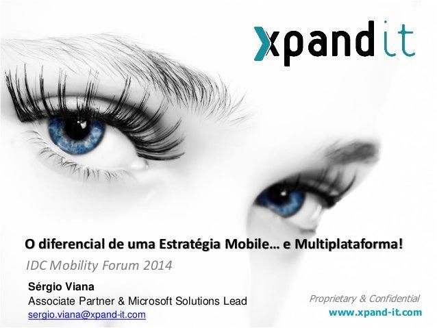 www.xpand-it.com Proprietary & Confidential IDC Mobility Forum 2014 O diferencial de uma Estratégia Mobile… e Multiplatafo...