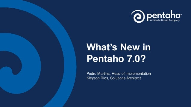 What's New in Pentaho 7.0? Pedro Martins, Head of Implementation Kleyson Rios, Solutions Architect