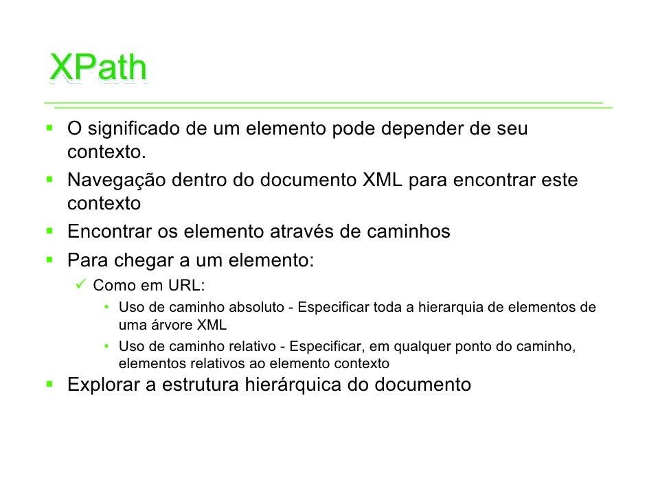 XPathƒ O significado de um elemento pode depender de seu  contexto.ƒ Navegação dentro do documento XML para encontrar este...