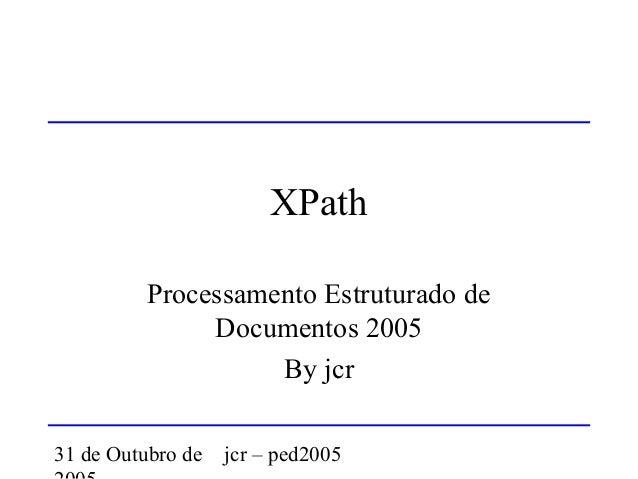 31 de Outubro de jcr – ped2005 XPath Processamento Estruturado de Documentos 2005 By jcr