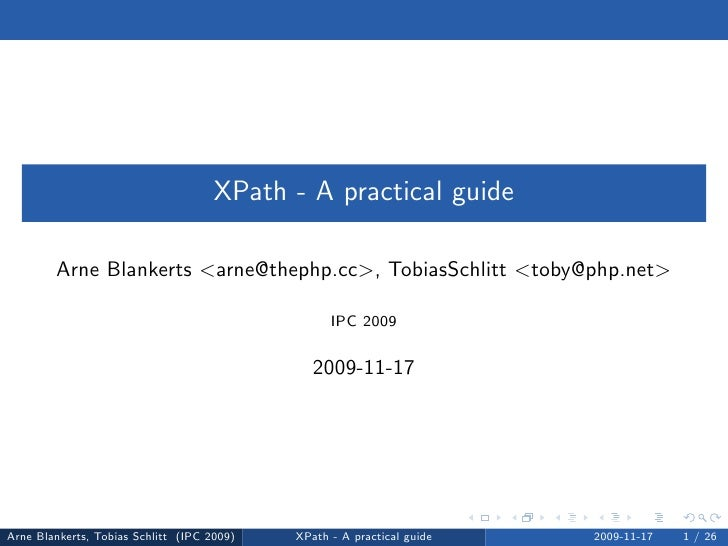 XPath - A practical guide          Arne Blankerts <arne@thephp.cc>, TobiasSchlitt <toby@php.net>                          ...