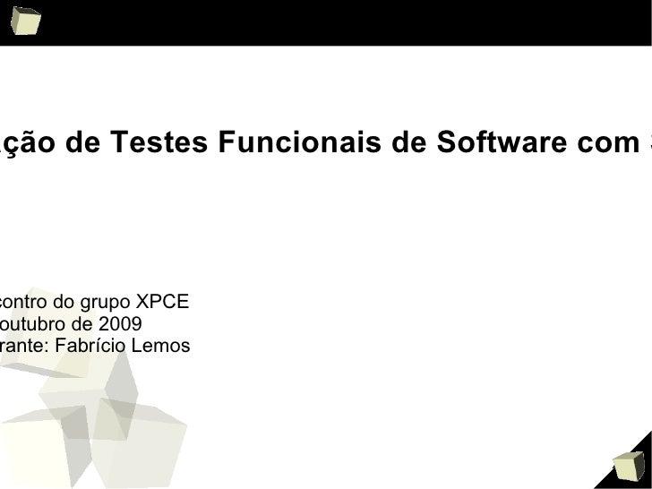 Automação de Testes Funcionais de Software com Selenium 3 °  Encontro do grupo XPCE 24 de outubro de 2009 Palestrante: Fab...