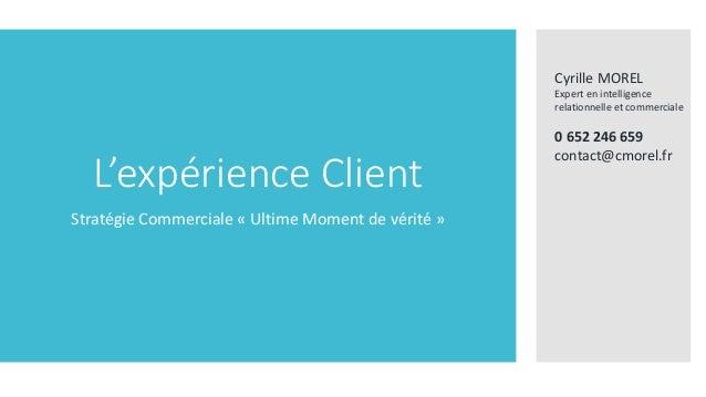 L'expérience Client Stratégie Commerciale « Ultime Moment de vérité » Cyrille MOREL Expert en intelligence relationnelle e...
