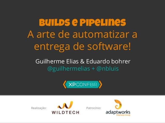 Builds e Pipelines  A arte de automatizar a  entrega de software!  Guilherme Elias & Eduardo bohrer  @guilhermelias + @nbl...