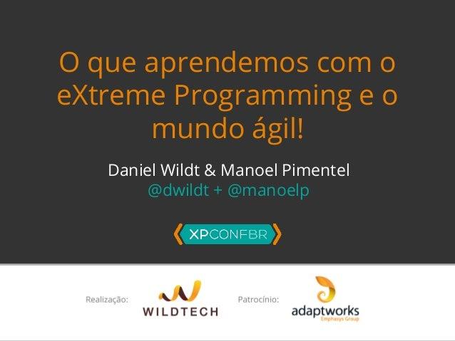 O que aprendemos com o  eXtreme Programming e o  mundo ágil!  Daniel Wildt & Manoel Pimentel  @dwildt + @manoelp