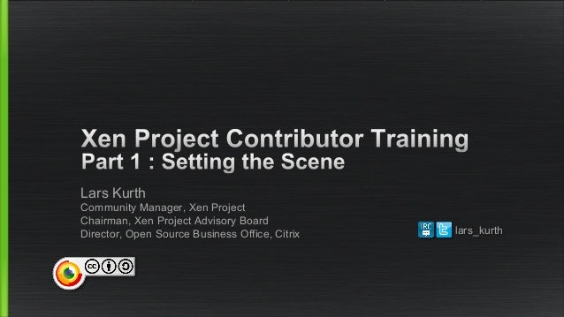 Lars Kurth  Community Manager, Xen Project  Chairman, Xen Project Advisory Board  Director, Open Source Business Office, C...