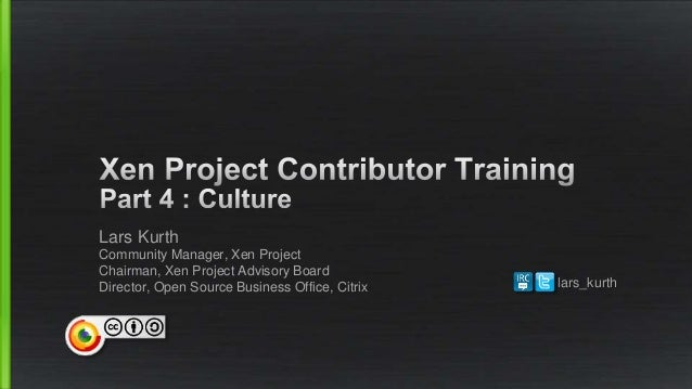 Lars Kurth Community Manager, Xen Project Chairman, Xen Project Advisory Board Director, Open Source Business Office, Citr...