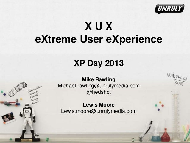 XUX eXtreme User eXperience XP Day 2013 Mike Rawling Michael.rawling@unrulymedia.com @hedshot  Lewis Moore Lewis.moore@unr...