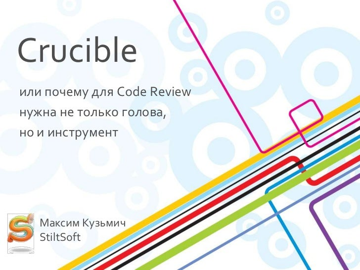Crucibleили почему для Code Reviewнужна не только голова,но и инструмент   Максим Кузьмич   StiltSoft