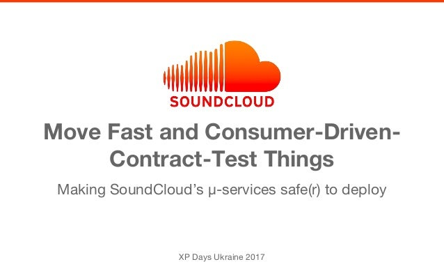 Making SoundCloud's µ-services safe(r) to deploy Move Fast and Consumer-Driven- Contract-Test Things XP Days Ukraine 2017