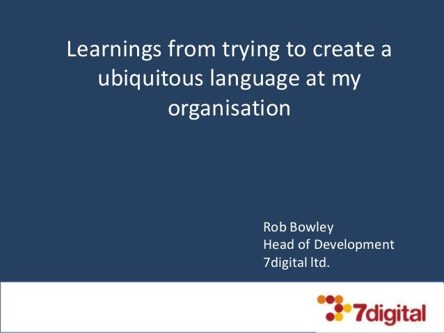 Learnings from trying to create a ubiquitous language at my organisation Rob Bowley Head of Development 7digital ltd.
