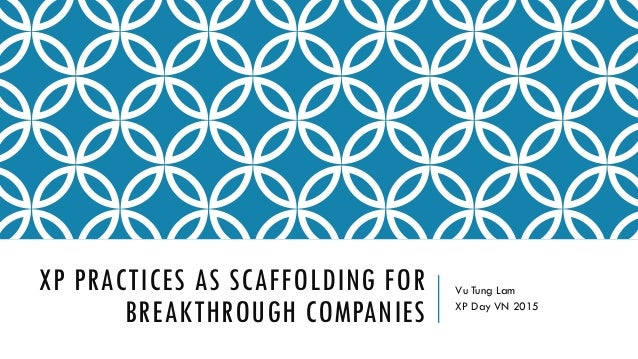 XP PRACTICES AS SCAFFOLDING FOR BREAKTHROUGH COMPANIES Vu Tung Lam XP Day VN 2015