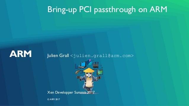 Bring-up PCI passthrough on ARM Julien Grall <julien.grall@arm.com> Xen Developper Summit 2017 © ARM 2017