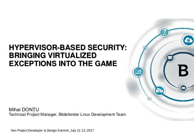 HYPERVISOR-BASED SECURITY: BRINGING VIRTUALIZED EXCEPTIONS INTO THE GAME Mihai DONȚU Technical Project Manager, Bitdefende...