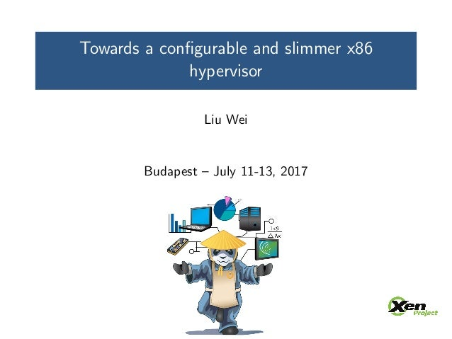 Towards a configurable and slimmer x86 hypervisor Liu Wei Budapest – July 11-13, 2017