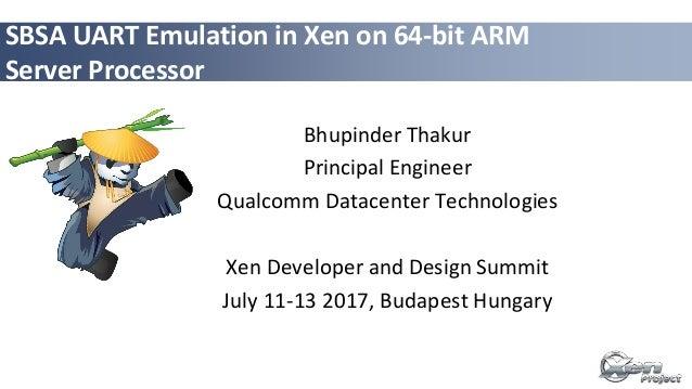 SBSA UART Emulation in Xen on 64-bit ARM Server Processor Bhupinder Thakur Principal Engineer Qualcomm Datacenter Technolo...