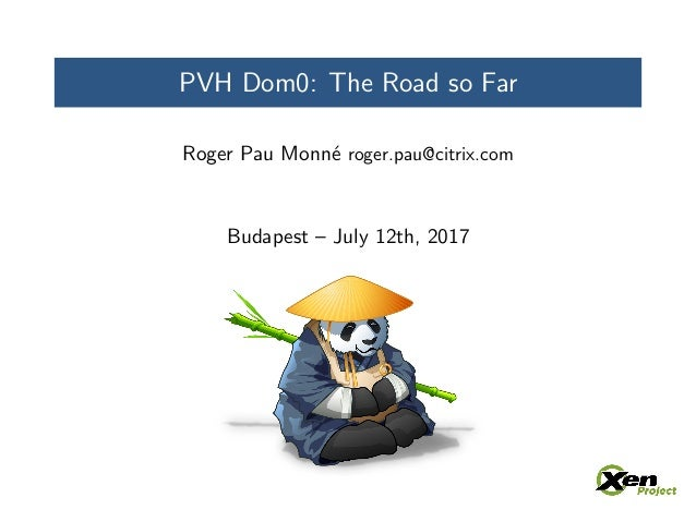PVH Dom0: The Road so Far Roger Pau Monn´e roger.pau@citrix.com Budapest – July 12th, 2017