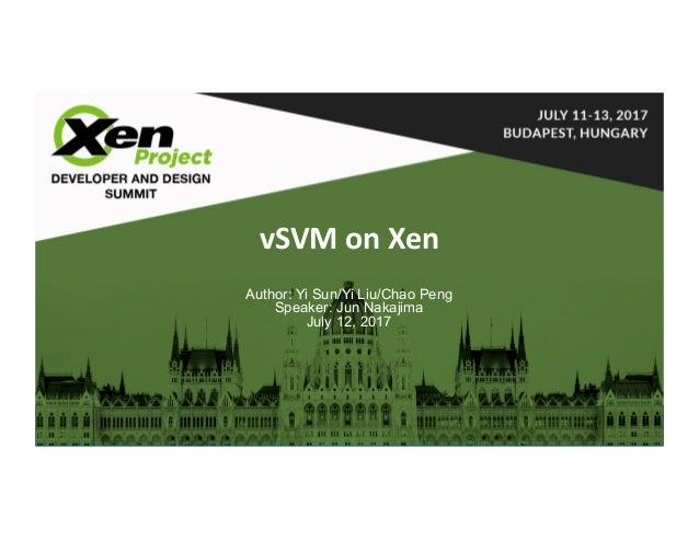 Software&ServicesGroup vSVMonXen Author: Yi Sun/Yi Liu/Chao Peng Speaker: Jun Nakajima July 12, 2017