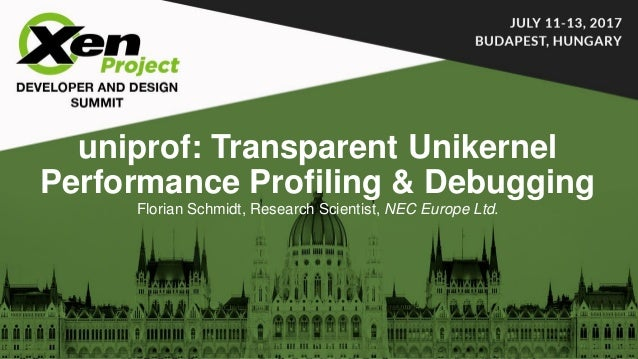 uniprof: Transparent Unikernel Performance Profiling & Debugging Florian Schmidt, Research Scientist, NEC Europe Ltd.
