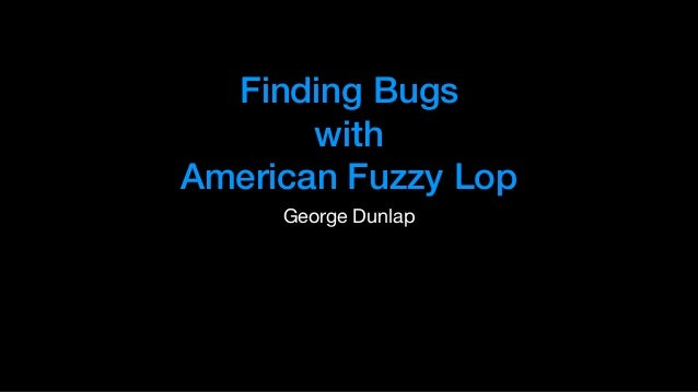 Finding Bugs with American Fuzzy Lop George Dunlap