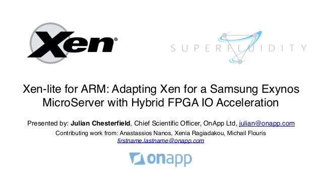 Xen-lite for ARM: Adapting Xen for a Samsung Exynos MicroServer with Hybrid FPGA IO Acceleration Presented by: Julian Ches...