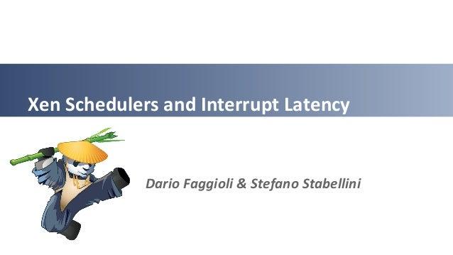 Xen Schedulers and Interrupt Latency Dario Faggioli & Stefano Stabellini
