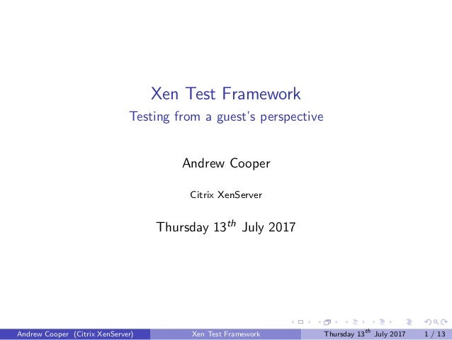 Xen Test Framework Testing from a guest's perspective Andrew Cooper Citrix XenServer Thursday 13th July 2017 Andrew Cooper...