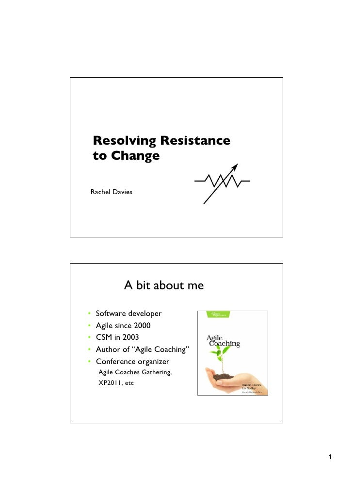 Resolving Resistance    to ChangeRachel Davies            A bit about me•   Software developer•   Agile since 2000•   CSM ...
