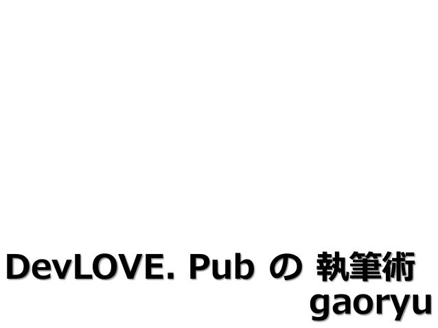 gaoryu  DevLOVE. Pub  術  の  執筆