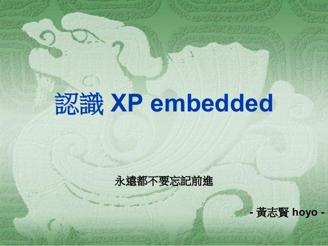 認識 XP embedded  永遠都不要忘記前進  - 黃志賢 hoyo -
