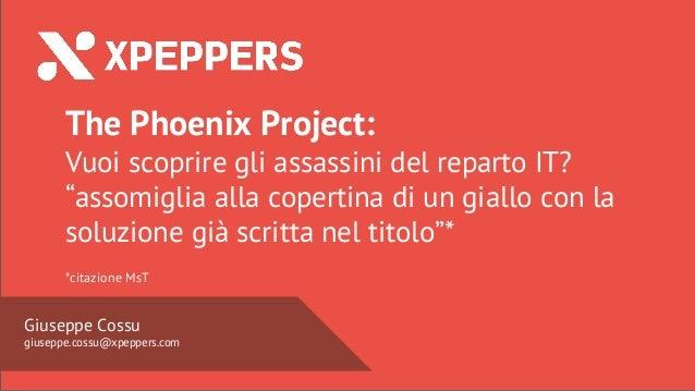 Nome Speaker @twitter  Giuseppe Cossu giuseppe.cossu@xpeppers.com The Phoenix Project: Vuoi scoprire gli assassini del rep...