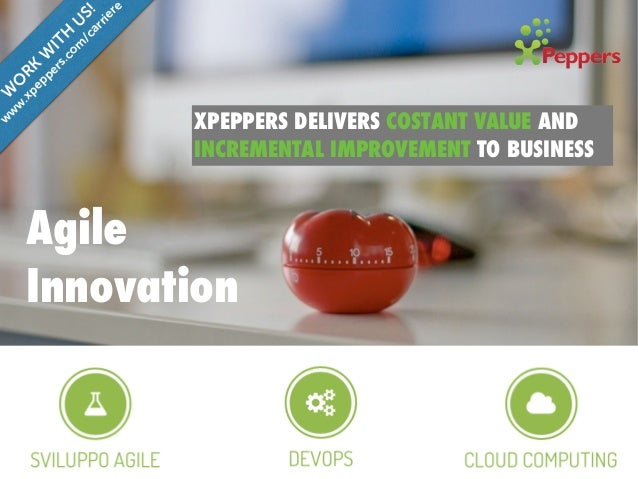 Agile Innovation XPEPPERS DELIVERS COSTANT VALUE AND INCREMENTAL IMPROVEMENT TO BUSINESS W O RK W ITH U S! W O RK W ITH U ...