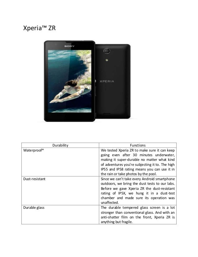 Xperia™ ZR  Durability Waterproof*  Dust-resistant  Durable glass  Functions We tested Xperia ZR to make sure it can keep ...