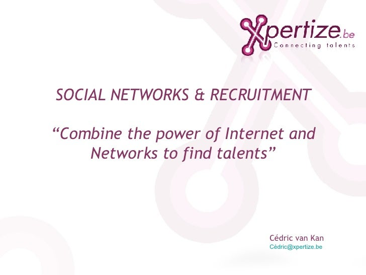 "SOCIAL NETWORKS & RECRUITMENT ""Combine the power of Internet and Networks to find talents"" Cédric van Kan Cédric@xpertize...."